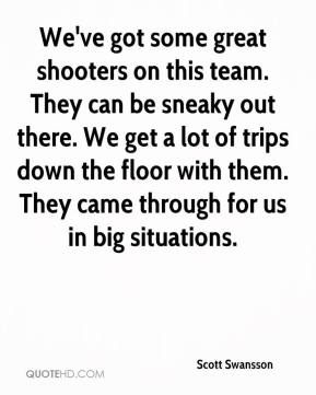 Scott Swansson  - We've got some great shooters on this team. They can be sneaky out there. We get a lot of trips down the floor with them. They came through for us in big situations.