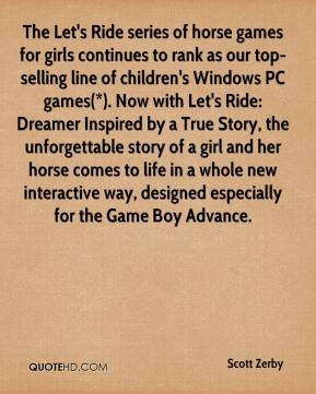 Scott Zerby  - The Let's Ride series of horse games for girls continues to rank as our top-selling line of children's Windows PC games(*). Now with Let's Ride: Dreamer Inspired by a True Story, the unforgettable story of a girl and her horse comes to life in a whole new interactive way, designed especially for the Game Boy Advance.