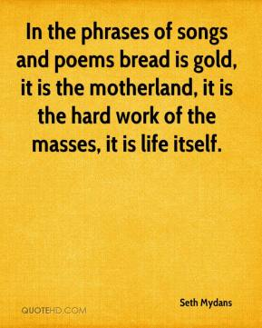 Seth Mydans  - In the phrases of songs and poems bread is gold, it is the motherland, it is the hard work of the masses, it is life itself.