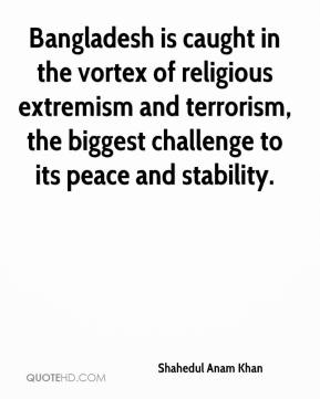 Shahedul Anam Khan  - Bangladesh is caught in the vortex of religious extremism and terrorism, the biggest challenge to its peace and stability.