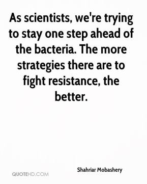 Shahriar Mobashery  - As scientists, we're trying to stay one step ahead of the bacteria. The more strategies there are to fight resistance, the better.