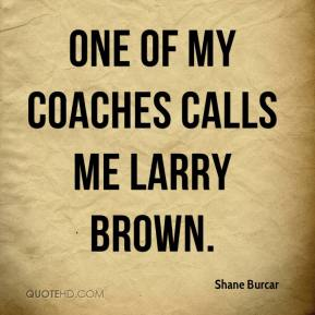 Shane Burcar  - One of my coaches calls me Larry Brown.