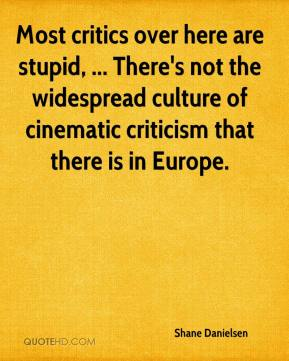 Shane Danielsen  - Most critics over here are stupid, ... There's not the widespread culture of cinematic criticism that there is in Europe.