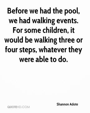 Shannon Adote  - Before we had the pool, we had walking events. For some children, it would be walking three or four steps, whatever they were able to do.