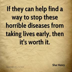 Shar Henry  - If they can help find a way to stop these horrible diseases from taking lives early, then it's worth it.