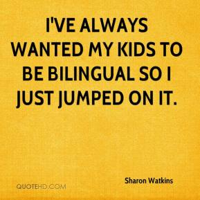 Sharon Watkins  - I've always wanted my kids to be bilingual so I just jumped on it.