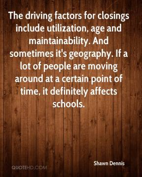 Shawn Dennis  - The driving factors for closings include utilization, age and maintainability. And sometimes it's geography. If a lot of people are moving around at a certain point of time, it definitely affects schools.