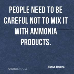 Shawn Haruno  - People need to be careful not to mix it with ammonia products.
