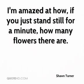 Shawn Turner  - I'm amazed at how, if you just stand still for a minute, how many flowers there are.