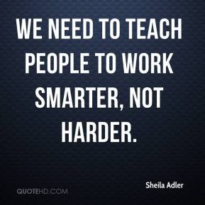 Sheila Adler  - We need to teach people to work smarter, not harder.
