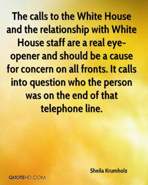 Sheila Krumholz  - The calls to the White House and the relationship with White House staff are a real eye-opener and should be a cause for concern on all fronts. It calls into question who the person was on the end of that telephone line.