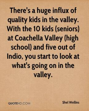 Shel Wellins  - There's a huge influx of quality kids in the valley. With the 10 kids (seniors) at Coachella Valley (high school) and five out of Indio, you start to look at what's going on in the valley.