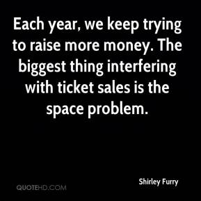 Shirley Furry  - Each year, we keep trying to raise more money. The biggest thing interfering with ticket sales is the space problem.