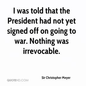 Sir Christopher Meyer  - I was told that the President had not yet signed off on going to war. Nothing was irrevocable.