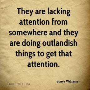 Sonya Williams  - They are lacking attention from somewhere and they are doing outlandish things to get that attention.