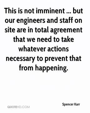 Spencer Karr  - This is not imminent ... but our engineers and staff on site are in total agreement that we need to take whatever actions necessary to prevent that from happening.