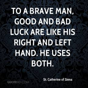 St. Catherine of Siena  - To a brave man, good and bad luck are like his right and left hand. He uses both.