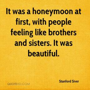 Stanford Siver  - It was a honeymoon at first, with people feeling like brothers and sisters. It was beautiful.
