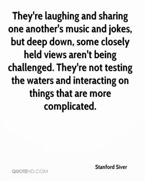 Stanford Siver  - They're laughing and sharing one another's music and jokes, but deep down, some closely held views aren't being challenged. They're not testing the waters and interacting on things that are more complicated.