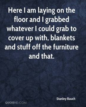 Stanley Bauch  - Here I am laying on the floor and I grabbed whatever I could grab to cover up with, blankets and stuff off the furniture and that.