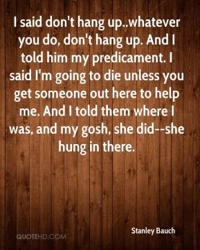 Stanley Bauch  - I said don't hang up..whatever you do, don't hang up. And I told him my predicament. I said I'm going to die unless you get someone out here to help me. And I told them where I was, and my gosh, she did--she hung in there.