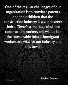 Stephen Gennett  - One of the regular challenges of our organization is to convince parents and their children that the construction industry is a good career choice. There's a shortage of skilled construction workers and will be for the foreseeable future. Immigrant workers are vital for our industry and this town.