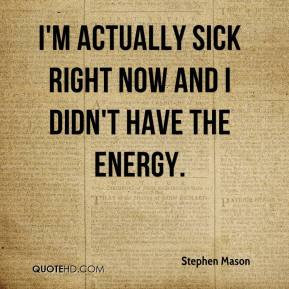 Stephen Mason  - I'm actually sick right now and I didn't have the energy.