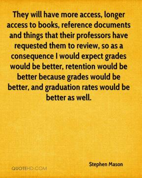 They will have more access, longer access to books, reference documents and things that their professors have requested them to review, so as a consequence I would expect grades would be better, retention would be better because grades would be better, and graduation rates would be better as well.