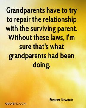 Stephen Newman  - Grandparents have to try to repair the relationship with the surviving parent. Without these laws, I'm sure that's what grandparents had been doing.