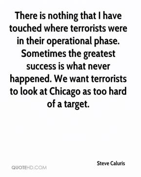 Steve Caluris  - There is nothing that I have touched where terrorists were in their operational phase. Sometimes the greatest success is what never happened. We want terrorists to look at Chicago as too hard of a target.
