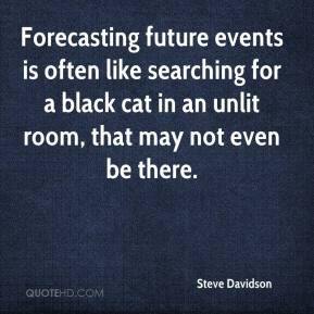 Steve Davidson  - Forecasting future events is often like searching for a black cat in an unlit room, that may not even be there.