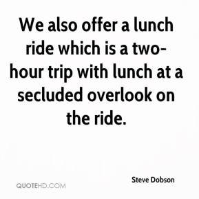 Steve Dobson  - We also offer a lunch ride which is a two-hour trip with lunch at a secluded overlook on the ride.