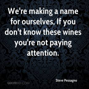 Steve Pessagno  - We're making a name for ourselves, If you don't know these wines you're not paying attention.