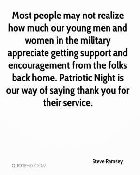 Steve Ramsey  - Most people may not realize how much our young men and women in the military appreciate getting support and encouragement from the folks back home. Patriotic Night is our way of saying thank you for their service.