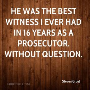 Steven Gruel  - He was the best witness I ever had in 16 years as a prosecutor. Without question.