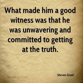 Steven Gruel  - What made him a good witness was that he was unwavering and committed to getting at the truth.