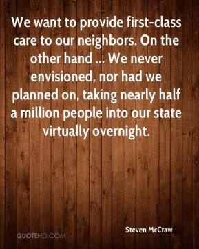 Steven McCraw  - We want to provide first-class care to our neighbors. On the other hand ... We never envisioned, nor had we planned on, taking nearly half a million people into our state virtually overnight.