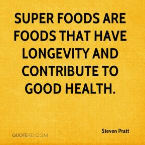 Steven Pratt  - Super foods are foods that have longevity and contribute to good health.