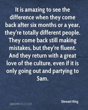 It is amazing to see the difference when they come back after six months or a year, they're totally different people. They come back still making mistakes, but they're fluent. And they return with a great love of the culture, even if it is only going out and partying to 5am.