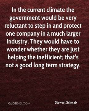 Stewart Schwab  - In the current climate the government would be very reluctant to step in and protect one company in a much larger industry. They would have to wonder whether they are just helping the inefficient; that's not a good long term strategy.