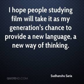 Sudhanshu Saria  - I hope people studying film will take it as my generation's chance to provide a new language, a new way of thinking.