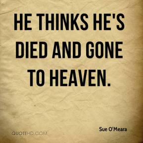 Sue O'Meara  - He thinks he's died and gone to heaven.