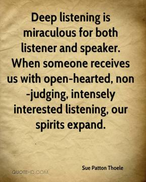 Sue Patton Thoele  - Deep listening is miraculous for both listener and speaker. When someone receives us with open-hearted, non-judging, intensely interested listening, our spirits expand.