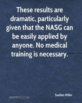 Suellen Miller  - These results are dramatic, particularly given that the NASG can be easily applied by anyone. No medical training is necessary.