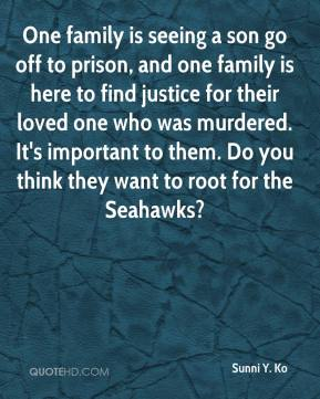 Sunni Y. Ko  - One family is seeing a son go off to prison, and one family is here to find justice for their loved one who was murdered. It's important to them. Do you think they want to root for the Seahawks?