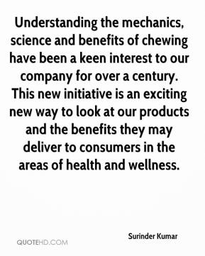 Surinder Kumar  - Understanding the mechanics, science and benefits of chewing have been a keen interest to our company for over a century. This new initiative is an exciting new way to look at our products and the benefits they may deliver to consumers in the areas of health and wellness.
