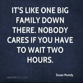 Susan Mundy  - It's like one big family down there. Nobody cares if you have to wait two hours.