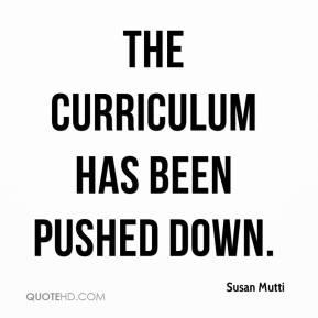 Susan Mutti  - The curriculum has been pushed down.