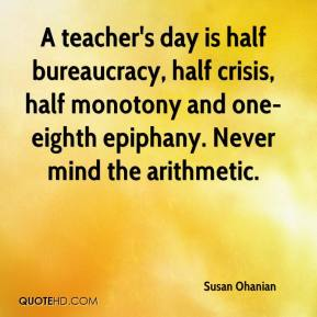Susan Ohanian  - A teacher's day is half bureaucracy, half crisis, half monotony and one-eighth epiphany. Never mind the arithmetic.