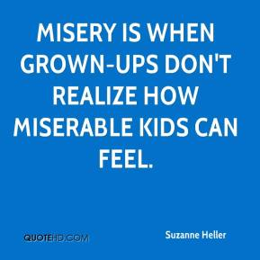 Suzanne Heller  - Misery is when grown-ups don't realize how miserable kids can feel.